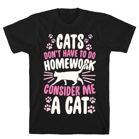 Cats Don't Have To Do Homework, Consider Me A Cat Mens T-Shirt