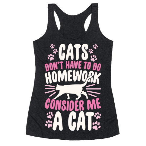 Cats Don't Have To Do Homework, Consider Me A Cat Racerback Tank Top