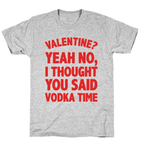 Valentines? You Mean Vodka Time? T-Shirt