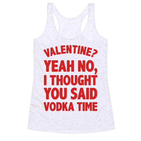 Valentines? You Mean Vodka Time? Racerback Tank Top