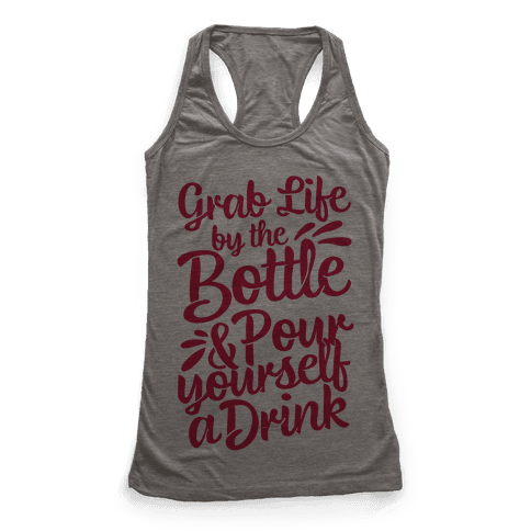 Grab Life By The Bottle & Pour Yourself A Drink