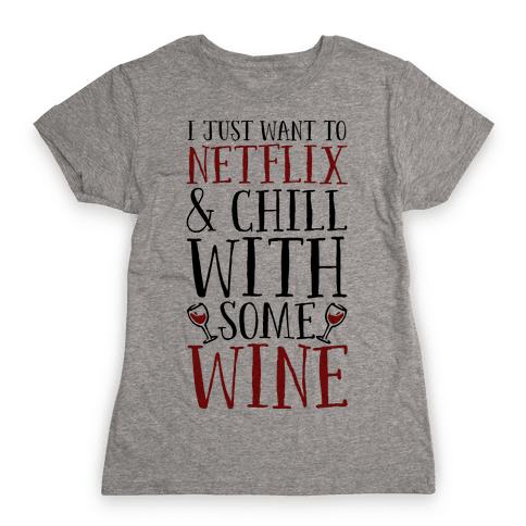 I Just Want to Netflix and Chill With Some Wine Womens T-Shirt