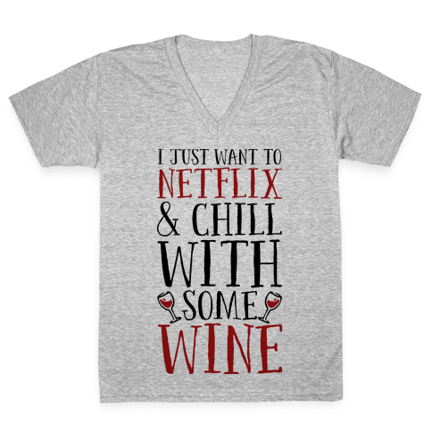 I Just Want to Netflix and Chill With Some Wine V-Neck Tee Shirt