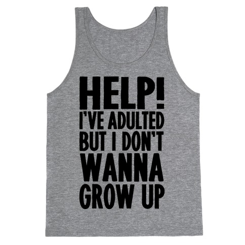 Help I've Adulted But I Don't Wanna Grow Up Tank Top