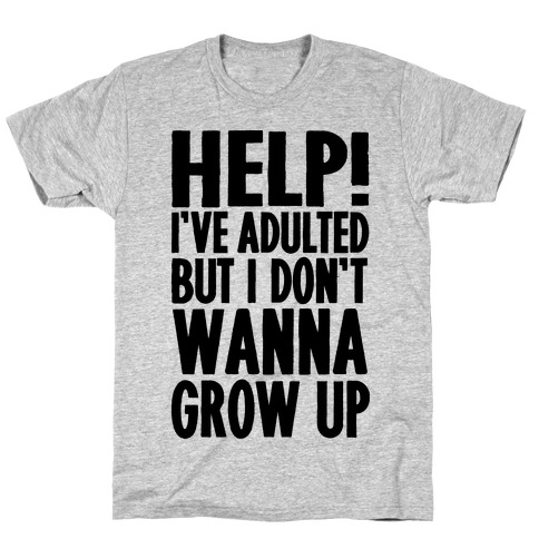 Help I've Adulted But I Don't Wanna Grow Up T-Shirt