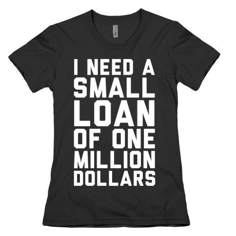 I Need A Small Loan Of One Million Dollars Womens T-Shirt