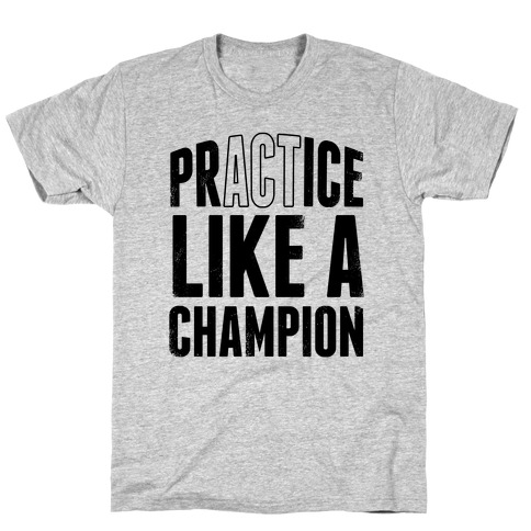 Practice (Act) Like A Champion T-Shirt