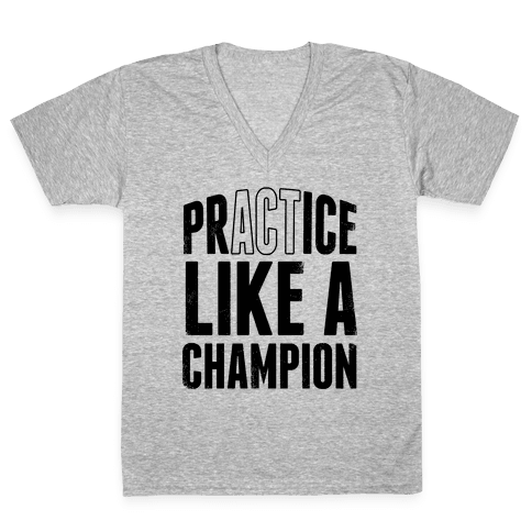 Practice (Act) Like A Champion V-Neck Tee Shirt