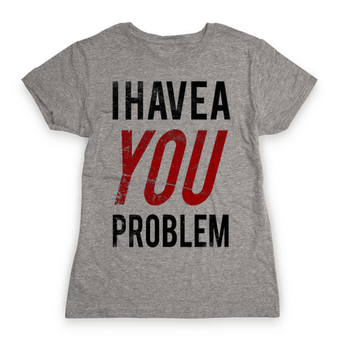 I Have a You Problem! Womens T-Shirt