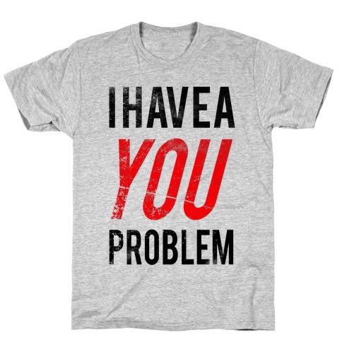 I Have a You Problem! Mens T-Shirt