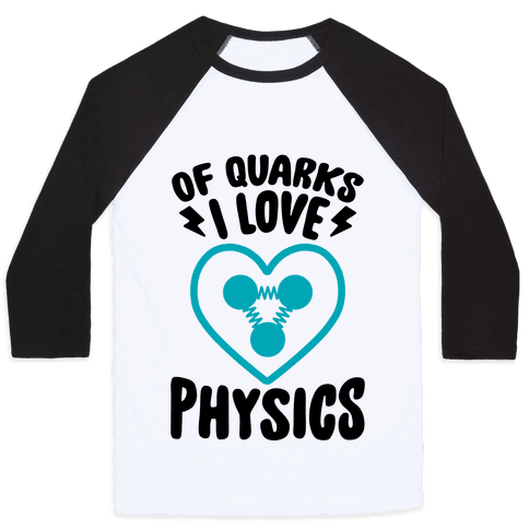 Of Quarks I Love Physics Baseball Tee