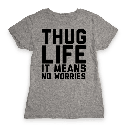 Thug Life, It Means No Worries Womens T-Shirt