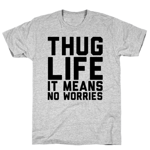 Thug Life, It Means No Worries Mens T-Shirt
