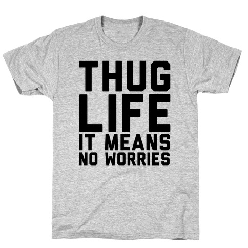 Thug Life, It Means No Worries T-Shirt