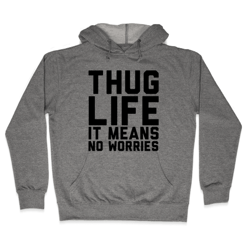 Thug Life, It Means No Worries Hooded Sweatshirt