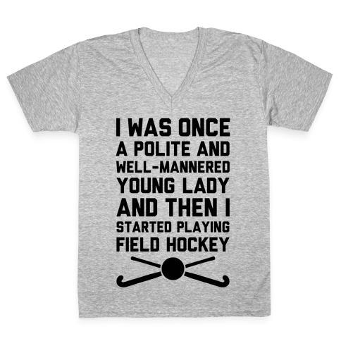 I Was Once A Polite And Well-Mannered Young Lady (And Then I Started Playing Field Hockey) V-Neck Tee Shirt