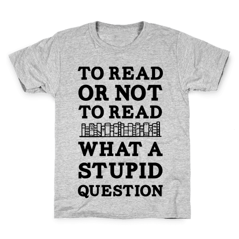 To Read Or Not To Read What A Stupid Question Kids T-Shirt