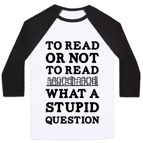 To Read Or Not To Read What A Stupid Question Baseball Tee