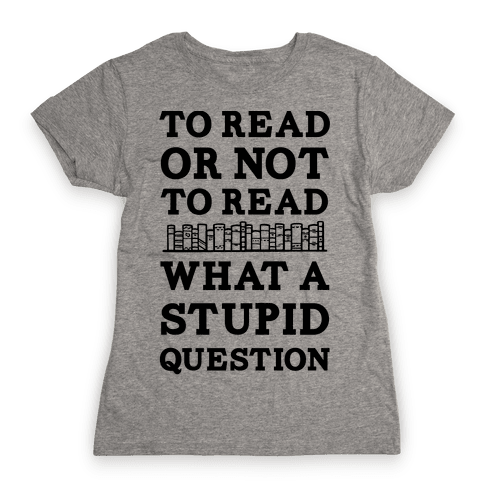 To Read Or Not To Read What A Stupid Question Womens T-Shirt