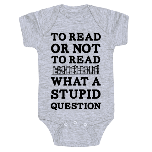 To Read Or Not To Read What A Stupid Question Baby Onesy