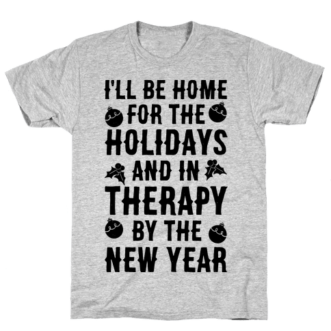 I'll Be Home For The Holidays And In Therapy By The New Year Mens T-Shirt
