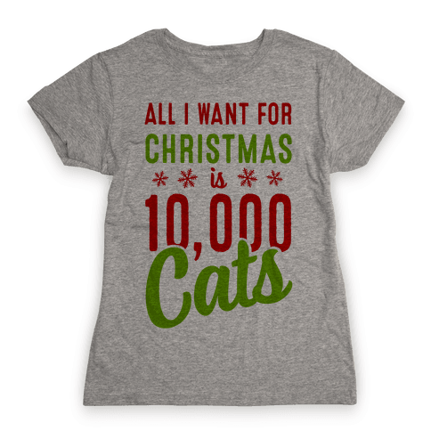 All I want for christmas is 10,000 Cats! Womens T-Shirt