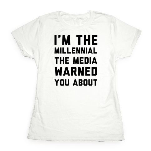 I'm the Millennial the Media Warned You About Womens T-Shirt