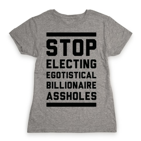 Stop Electing Egotistical Billionaire Assholes Womens T-Shirt