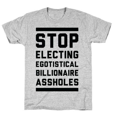 Stop Electing Egotistical Billionaire Assholes T-Shirt