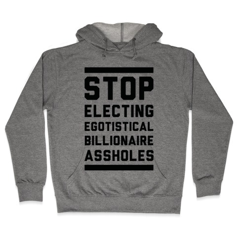 Stop Electing Egotistical Billionaire Assholes Hooded Sweatshirt