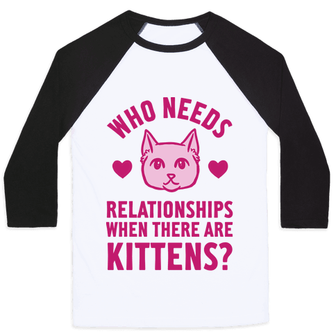 Who Needs Relationships When There Are Kittens Baseball Tee