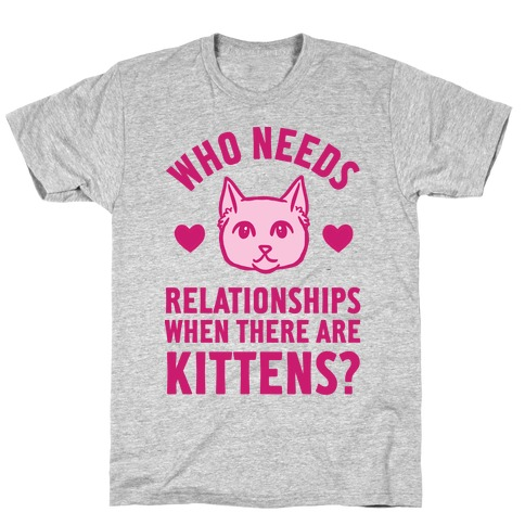 Who Needs Relationships When There Are Kittens T-Shirt