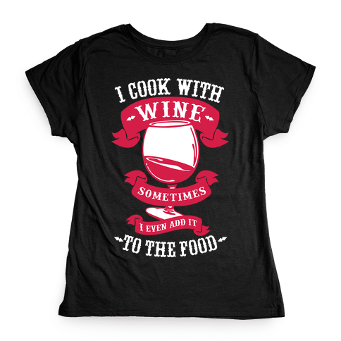 I Cook With Wine Sometimes I Even Add it to the Food Womens T-Shirt