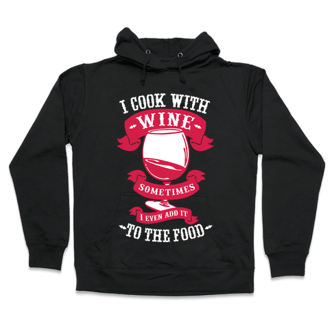 I Cook With Wine Sometimes I Even Add it to the Food Hooded Sweatshirt