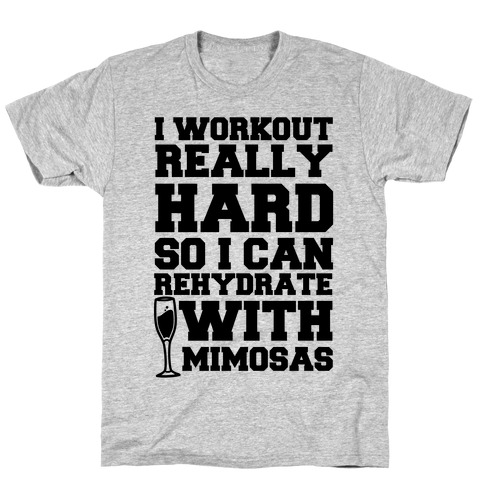 I Workout Really Hard So I Can Rehydrate With Mimosas T-Shirt