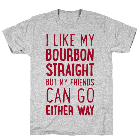 I Like My Bourbon Straight But My Friends Can Go Either Way Mens T-Shirt