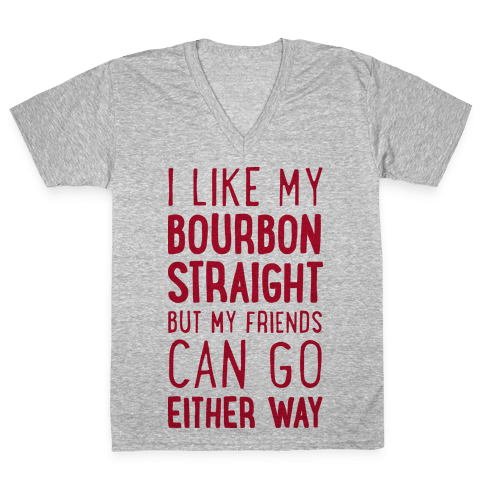 I Like My Bourbon Straight But My Friends Can Go Either Way V-Neck Tee Shirt