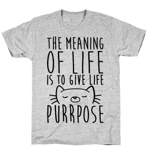 The Meaning of Life is to Give Life Purrpose T-Shirt