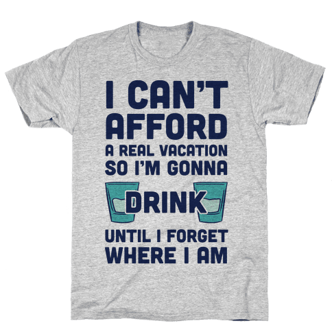 I Can't Afford A Real Vacation So I'm Gonna Get Drunk Mens T-Shirt