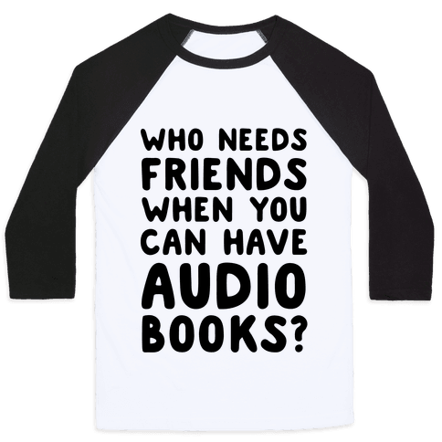 Who Needs Friends When You Can Have Audiobooks? Baseball Tee