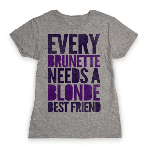 Every Brunette Needs A Blonde Best Friend Womens T-Shirt