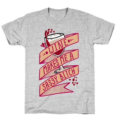 Wine Makes Me a Sassy Bitch T-Shirt