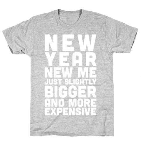 New Year New Me Just Slightly Bigger And More Expensive Mens T-Shirt