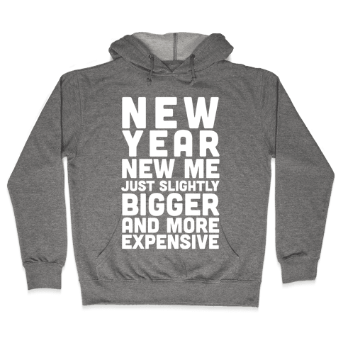 New Year New Me Just Slightly Bigger And More Expensive Hooded Sweatshirt