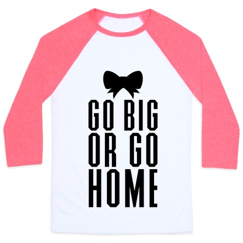 Go Big Or Go Home Baseball Tee