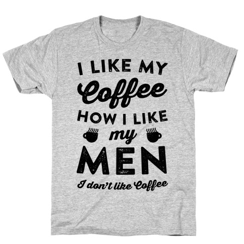 I Like My Coffee How I Like My Men (I Don't Like Coffee) Mens T-Shirt