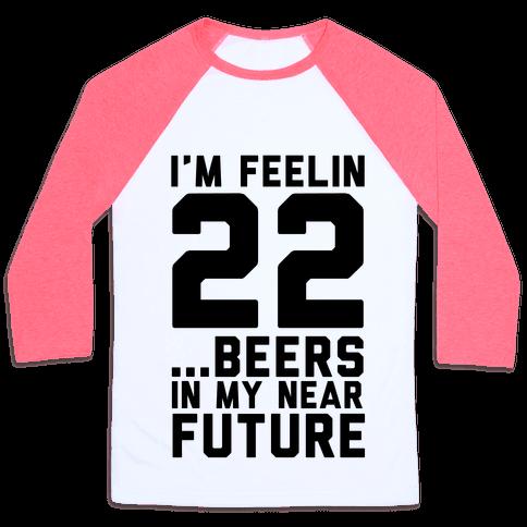 I'm Feeling 22...Beers Baseball Tee