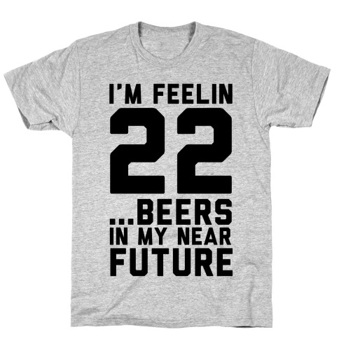 I'm Feeling 22...Beers T-Shirt