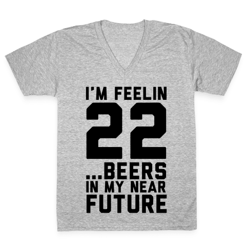 I'm Feeling 22...Beers V-Neck Tee Shirt