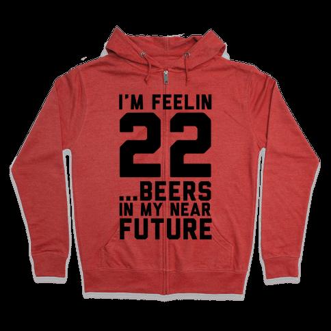 I'm Feeling 22...Beers Zip Hoodie